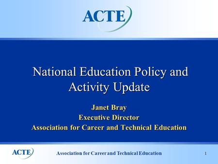Association for Career and Technical Education 1 Janet Bray Executive Director Association for Career and Technical Education National Education Policy.