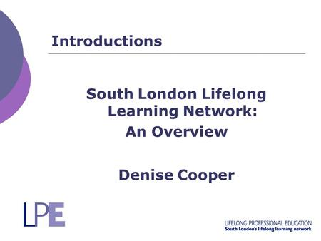 Introductions South London Lifelong Learning Network: An Overview Denise Cooper.