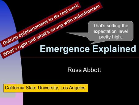 Emergence Explained What's right and what's wrong with reductionism Russ Abbott California State University, Los Angeles That's setting the expectation.