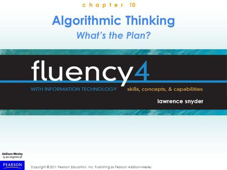 Copyright © 2011 Pearson Education, Inc. Publishing as Pearson Addison-Wesley Algorithmic Thinking What's the Plan? lawrence snyder c h a p t e r 10.