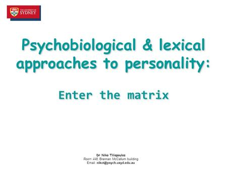 Psychobiological & lexical approaches to personality: Enter the matrix Dr Niko Tiliopoulos Room 448, Brennan McCallum building
