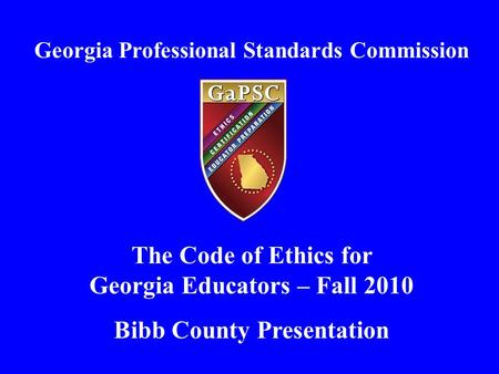 Georgia Professional Standards Commission The Code of Ethics for Georgia Educators – Fall 2010 Bibb County Presentation.