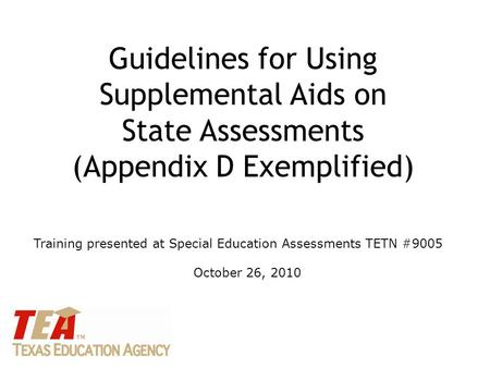 Guidelines for Using Supplemental Aids on State Assessments (Appendix D Exemplified) Training presented at Special Education Assessments TETN #9005 October.
