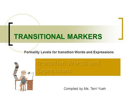 TRANSITIONAL MARKERS Compiled by Ms. Terri Yueh Formality Levels for transition Words and Expressions.