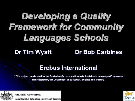 "Developing a Quality Framework for Community Languages Schools Dr Tim Wyatt Dr Bob Carbines Erebus International ""This project was funded by the Australian."