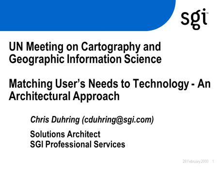 28 February 20001 UN Meeting on Cartography and Geographic Information Science Matching User's Needs to Technology - An Architectural Approach Chris Duhring.