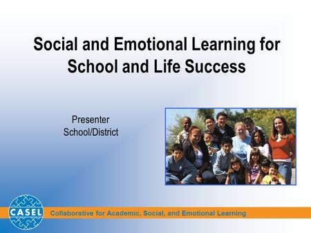 Collaborative for Academic, Social, and Emotional Learning Social and Emotional Learning for School and Life Success Presenter School/District.