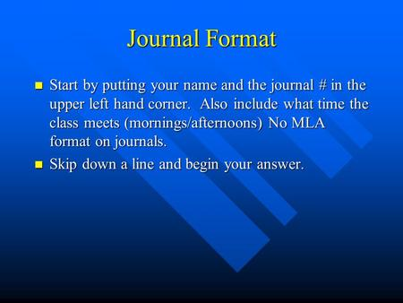 Journal Format Start by putting your name and the journal # in the upper left hand corner. Also include what time the class meets (mornings/afternoons)