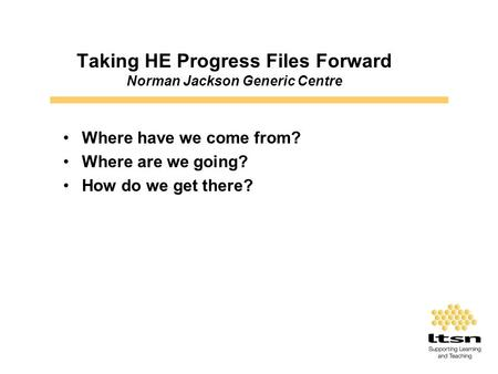 Taking HE Progress Files Forward Norman Jackson Generic Centre Where have we come from? Where are we going? How do we get there?
