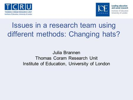 Issues in a research team using different methods: Changing hats? Julia Brannen Thomas Coram Research Unit Institute of Education, University of London.