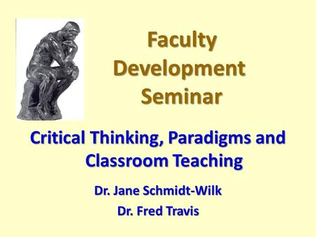Faculty Development Seminar Faculty Development Seminar Critical Thinking, Paradigms and Classroom Teaching Dr. Jane Schmidt-Wilk Dr. Fred Travis.