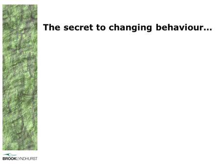 The secret to changing behaviour…. Behaviour change is not new…