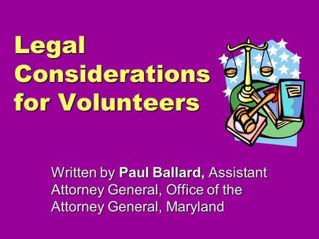 Legal Considerations for Volunteers Written by Paul Ballard, Assistant Attorney General, Office of the Attorney General, Maryland.