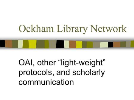 "Ockham Library Network OAI, other ""light-weight"" protocols, and scholarly communication."