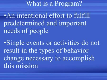 What is a Program? An intentional effort to fulfill predetermined and important needs of people Single events or activities do not result in the types.