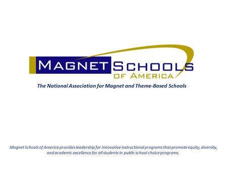 The National Association for Magnet and Theme-Based Schools Magnet Schools of America provides leadership for innovative instructional programs that promote.
