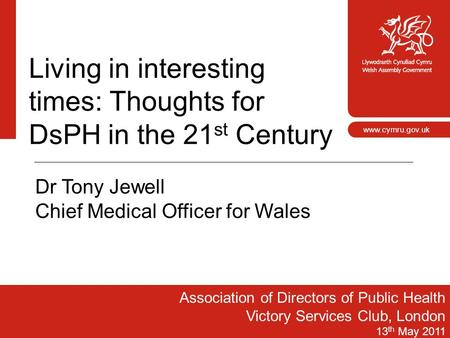 1 www.cymru.gov.uk Living in interesting times: Thoughts for DsPH in the 21 st Century Association of Directors of Public Health Victory Services Club,