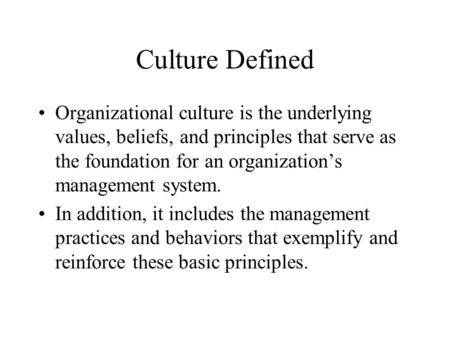 Culture Defined Organizational culture is the underlying values, beliefs, and principles that serve as the foundation for an organization's management.