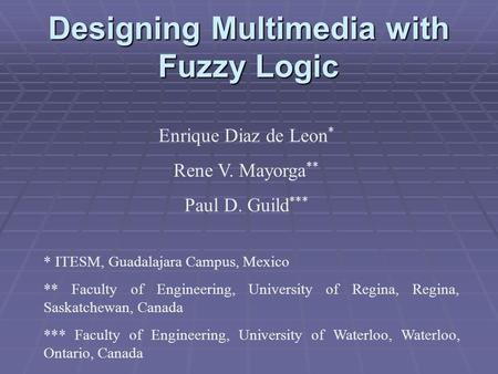 Designing Multimedia with Fuzzy Logic Enrique Diaz de Leon * Rene V. Mayorga ** Paul D. Guild *** * ITESM, Guadalajara Campus, Mexico ** Faculty of Engineering,