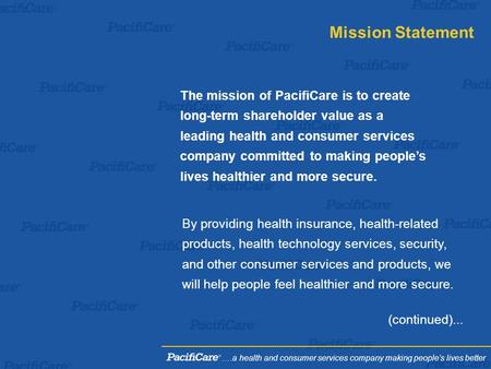 The mission of PacifiCare is to create long-term shareholder value as a leading health and consumer services company committed to making people's lives.