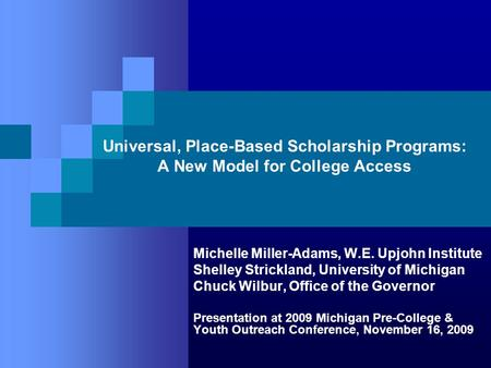 Universal, Place-Based Scholarship Programs: A New Model for College Access Michelle Miller-Adams, W.E. Upjohn Institute Shelley Strickland, University.