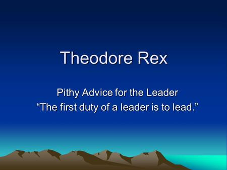 "Theodore Rex Pithy Advice for the Leader ""The first duty of a leader is to lead."""