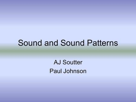 Sound and Sound Patterns AJ Soutter Paul Johnson.