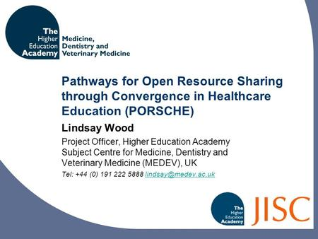 Pathways for Open Resource Sharing through Convergence in Healthcare Education (PORSCHE) Lindsay Wood Project Officer, Higher Education Academy Subject.