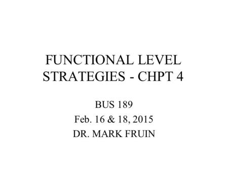 FUNCTIONAL LEVEL STRATEGIES - CHPT 4 BUS 189 Feb. 16 & 18, 2015 DR. MARK FRUIN.