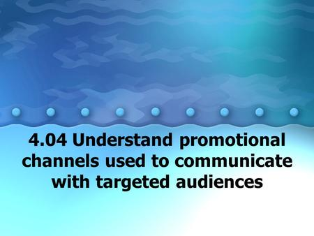 4.04 Understand promotional channels used to communicate with targeted audiences.