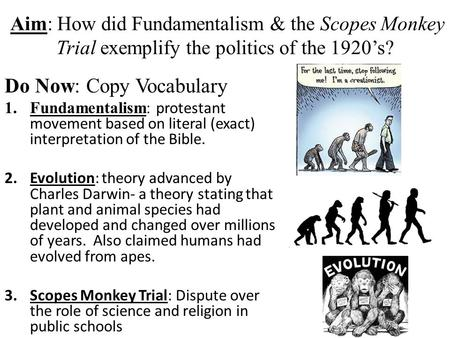 Aim: How did Fundamentalism & the Scopes Monkey Trial exemplify the politics of the 1920's? Do Now: Copy Vocabulary 1.Fundamentalism: protestant movement.