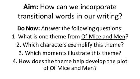 Aim: How can we incorporate transitional words in our writing? Do Now: Answer the following questions: 1. What is one theme from Of Mice and Men? 2. Which.