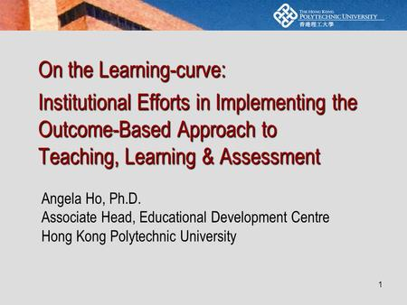 1 On the Learning-curve: Institutional Efforts in Implementing the Outcome-Based Approach to Teaching, Learning & Assessment Angela Ho, Ph.D. Associate.