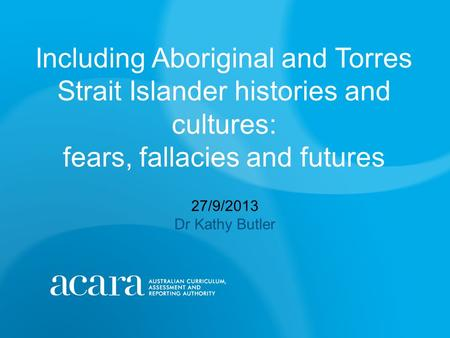 Including Aboriginal and Torres Strait Islander histories and cultures: fears, fallacies and futures 27/9/2013 Dr Kathy Butler.