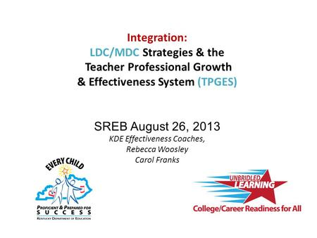 Integration: LDC/MDC Strategies & the Teacher Professional Growth & Effectiveness System (TPGES) SREB August 26, 2013 KDE Effectiveness Coaches, Rebecca.