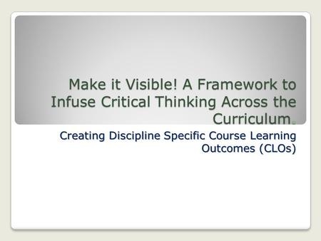 Make it Visible! A Framework to Infuse Critical Thinking Across the Curriculum. Creating Discipline Specific Course Learning Outcomes (CLOs)