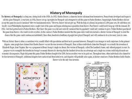 History of Monopoly The history of Monopoly is a long one, dating back to the 1930s. In 1933, Charles Darrow, a domestic heater salesman from Germantown,