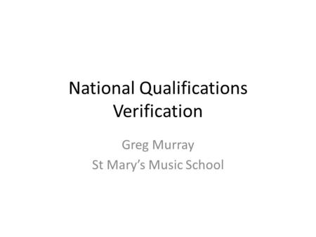 National Qualifications Verification Greg Murray St Mary's Music School.