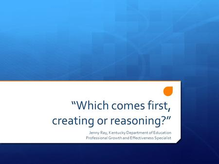 """Which comes first, creating or reasoning?"" Jenny Ray, Kentucky Department of Education Professional Growth and Effectiveness Specialist."