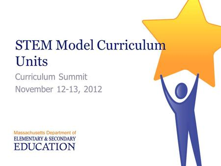 STEM Model Curriculum Units Curriculum Summit November 12-13, 2012.