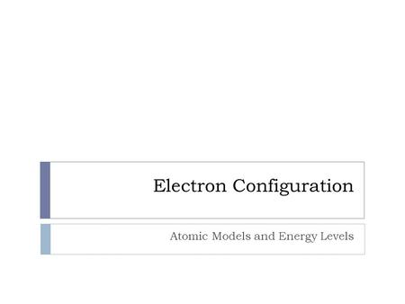 Electron Configuration Atomic Models and Energy Levels.