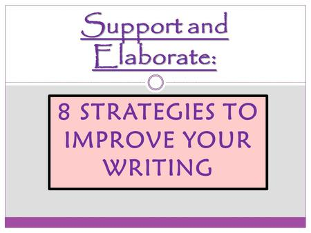 8 STRATEGIES TO IMPROVE YOUR WRITING Support and Elaborate: