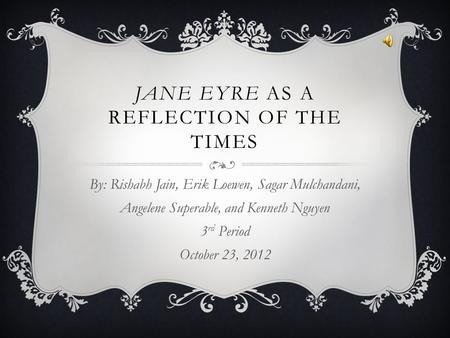 JANE EYRE AS A REFLECTION OF THE TIMES By: Rishabh Jain, Erik Loewen, Sagar Mulchandani, Angelene Superable, and Kenneth Nguyen 3 rd Period October 23,