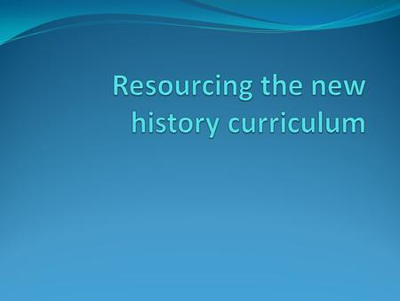 Aims To develop knowledge and understanding of the key changes to the history curriculum from Sept 2014 To understand how we have responded to these changes.