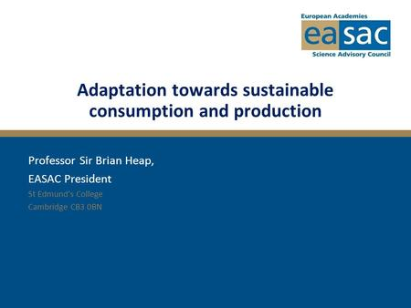 Adaptation towards sustainable consumption and production Professor Sir Brian Heap, EASAC President St Edmund's College Cambridge CB3 0BN.