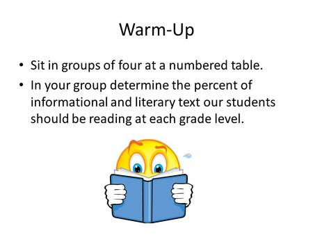 Warm-Up Sit in groups of four at a numbered table. In your group determine the percent of informational and literary text our students should be reading.
