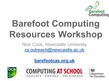 Barefoot Computing Resources Workshop Nick Cook, Newcastle University barefootcas.org.uk.