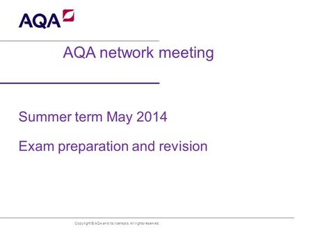 AQA network meeting Summer term May 2014 Exam preparation and revision Copyright © AQA and its licensors. All rights reserved.