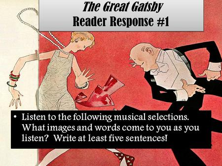 The Great Gatsby Reader Response #1 Listen to the following musical selections. What images and words come to you as you listen? Write at least five sentences!