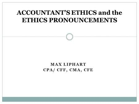 MAX LIPHART CPA/ CFF, CMA, CFE ACCOUNTANT'S ETHICS and the ETHICS PRONOUNCEMENTS.